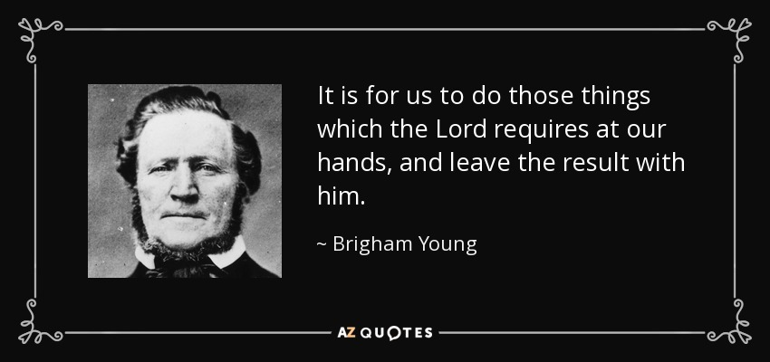 It is for us to do those things which the Lord requires at our hands, and leave the result with him. - Brigham Young