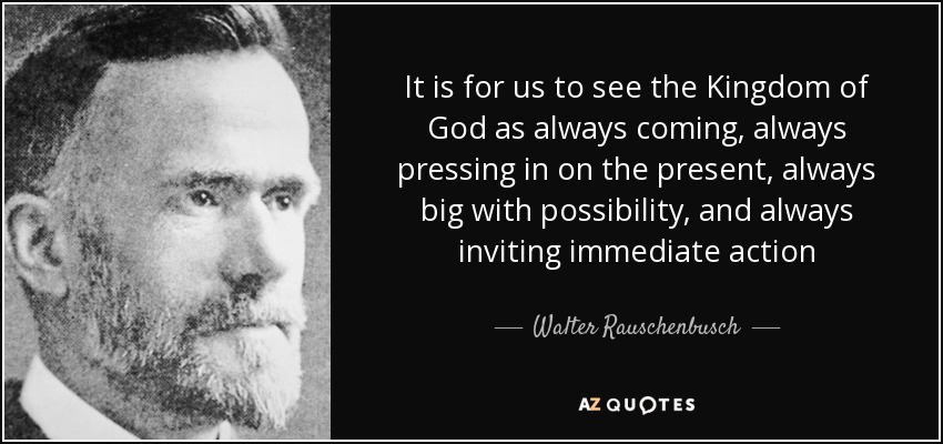 It is for us to see the Kingdom of God as always coming, always pressing in on the present, always big with possibility, and always inviting immediate action - Walter Rauschenbusch