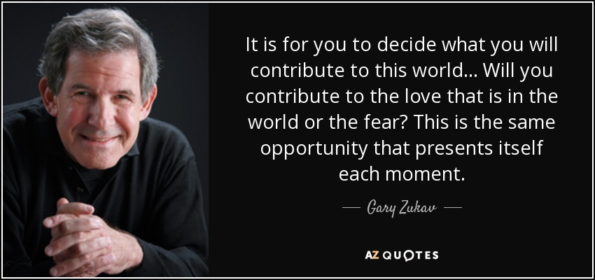It is for you to decide what you will contribute to this world... Will you contribute to the love that is in the world or the fear? This is the same opportunity that presents itself each moment. - Gary Zukav