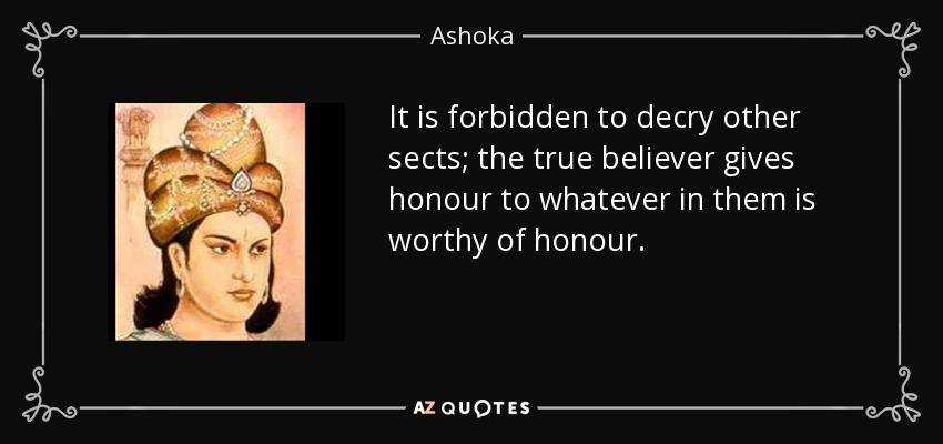 It is forbidden to decry other sects; the true believer gives honour to whatever in them is worthy of honour. - Ashoka