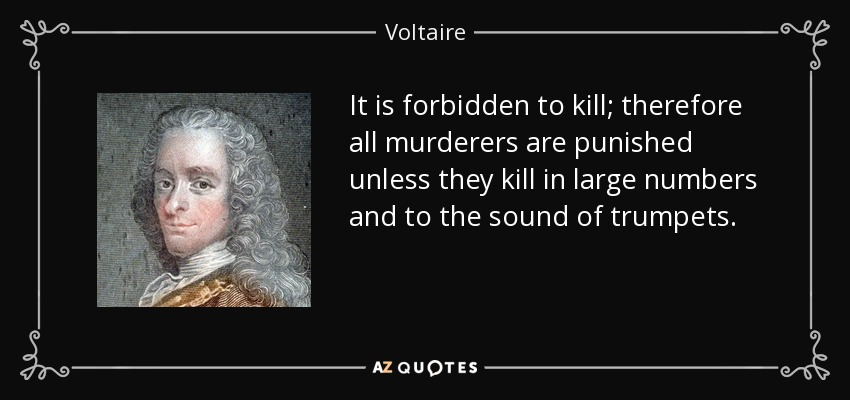 It is forbidden to kill; therefore all murderers are punished unless they kill in large numbers and to the sound of trumpets. - Voltaire