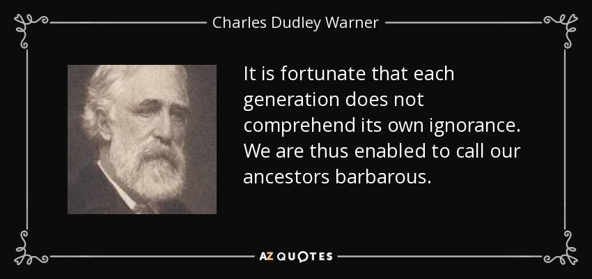 It is fortunate that each generation does not comprehend its own ignorance. We are thus enabled to call our ancestors barbarous. - Charles Dudley Warner