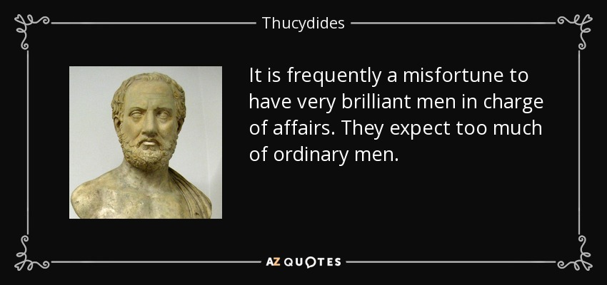It is frequently a misfortune to have very brilliant men in charge of affairs. They expect too much of ordinary men. - Thucydides