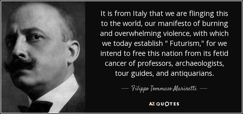 It is from Italy that we are flinging this to the world, our manifesto of burning and overwhelming violence, with which we today establish