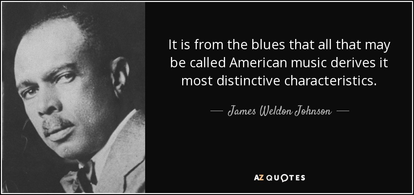 It is from the blues that all that may be called American music derives it most distinctive characteristics. - James Weldon Johnson