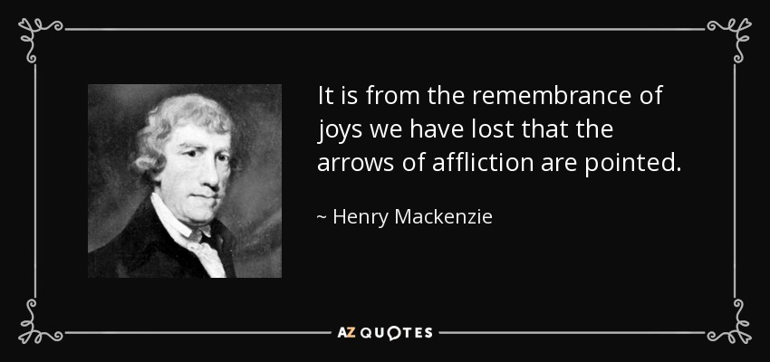 It is from the remembrance of joys we have lost that the arrows of affliction are pointed. - Henry Mackenzie