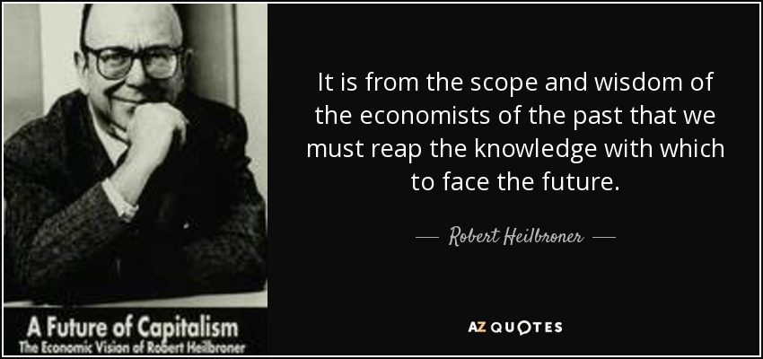 It is from the scope and wisdom of the economists of the past that we must reap the knowledge with which to face the future. - Robert Heilbroner