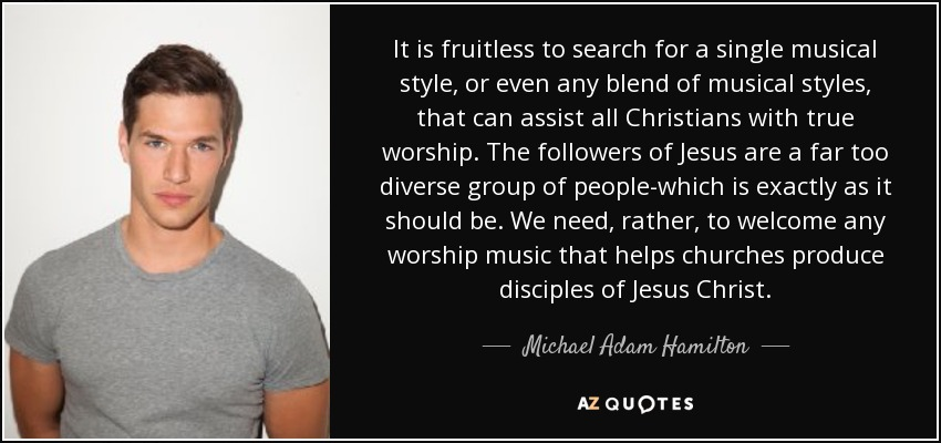It is fruitless to search for a single musical style, or even any blend of musical styles, that can assist all Christians with true worship. The followers of Jesus are a far too diverse group of people-which is exactly as it should be. We need, rather, to welcome any worship music that helps churches produce disciples of Jesus Christ. - Michael Adam Hamilton