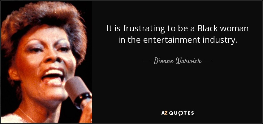 It is frustrating to be a Black woman in the entertainment industry. - Dionne Warwick