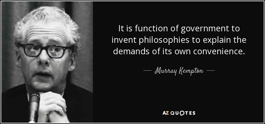 It is function of government to invent philosophies to explain the demands of its own convenience. - Murray Kempton