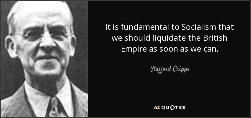 It is fundamental to Socialism that we should liquidate the British Empire as soon as we can. - Stafford Cripps