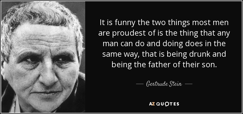 It is funny the two things most men are proudest of is the thing that any man can do and doing does in the same way, that is being drunk and being the father of their son. - Gertrude Stein