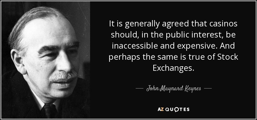 It is generally agreed that casinos should, in the public interest, be inaccessible and expensive. And perhaps the same is true of Stock Exchanges. - John Maynard Keynes