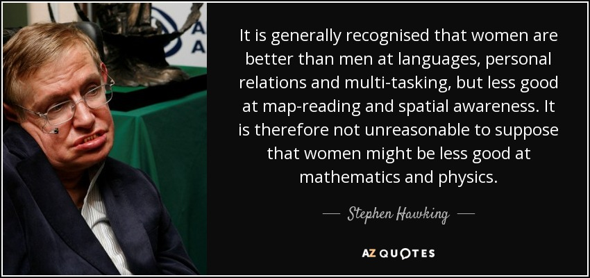 It is generally recognised that women are better than men at languages, personal relations and multi-tasking, but less good at map-reading and spatial awareness. It is therefore not unreasonable to suppose that women might be less good at mathematics and physics. - Stephen Hawking