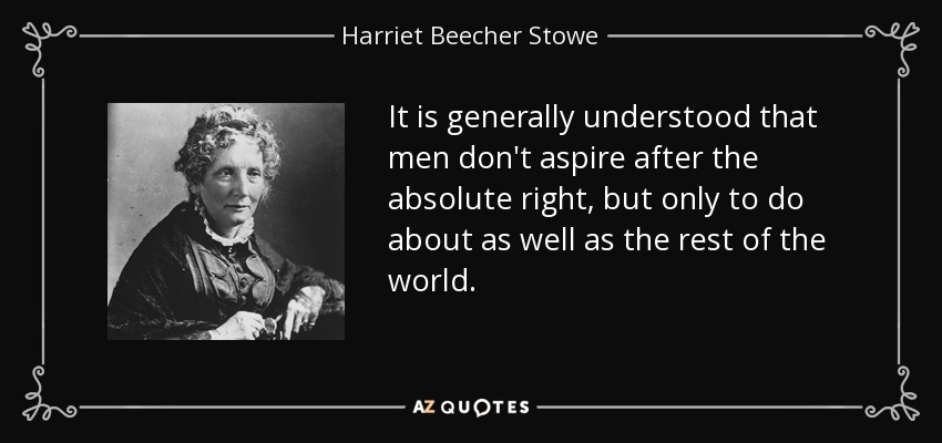 It is generally understood that men don't aspire after the absolute right, but only to do about as well as the rest of the world. - Harriet Beecher Stowe