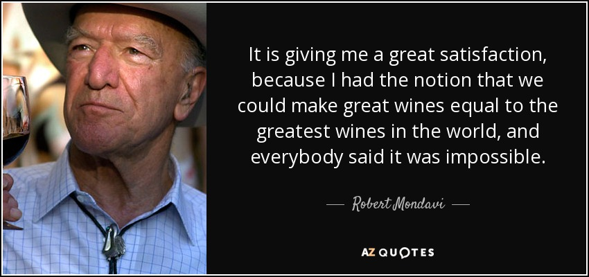 It is giving me a great satisfaction, because I had the notion that we could make great wines equal to the greatest wines in the world, and everybody said it was impossible. - Robert Mondavi