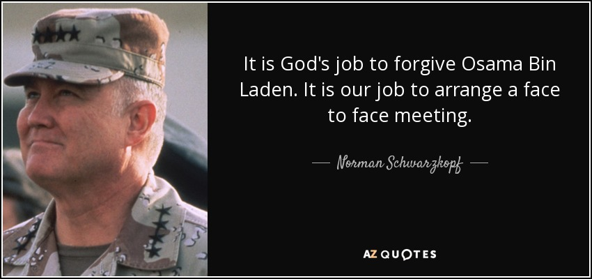 It is God's job to forgive Osama Bin Laden. It is our job to arrange a face to face meeting. - Norman Schwarzkopf