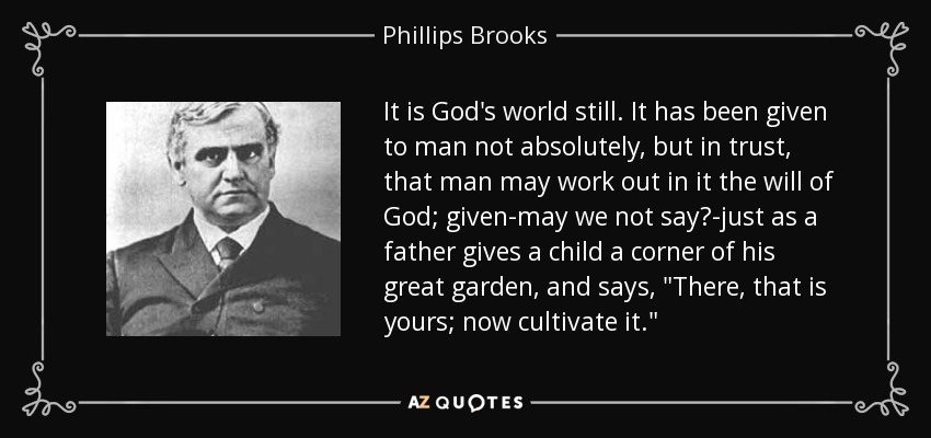 It is God's world still. It has been given to man not absolutely, but in trust, that man may work out in it the will of God; given-may we not say?-just as a father gives a child a corner of his great garden, and says,