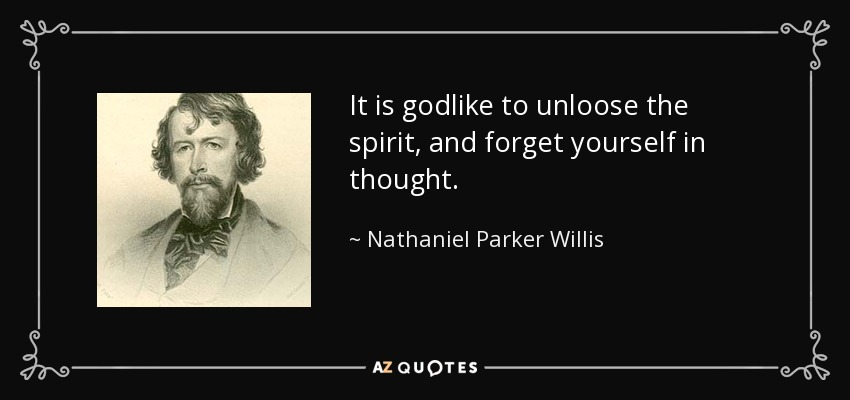 It is godlike to unloose the spirit, and forget yourself in thought. - Nathaniel Parker Willis