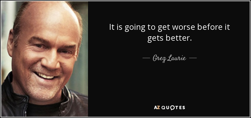It is going to get worse before it gets better. - Greg Laurie