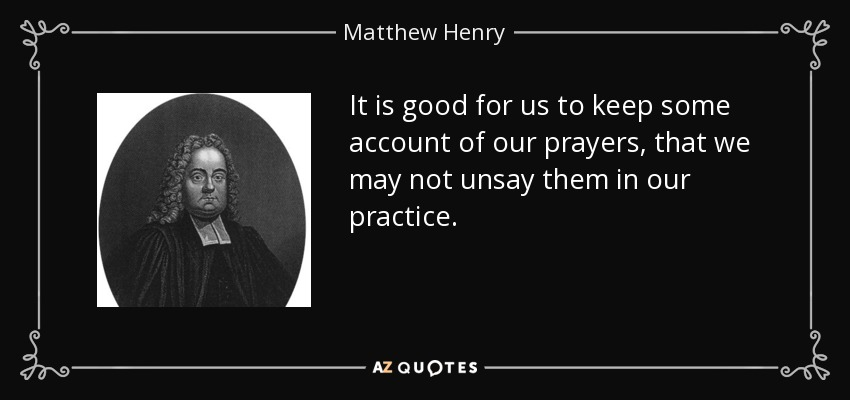 It is good for us to keep some account of our prayers, that we may not unsay them in our practice. - Matthew Henry