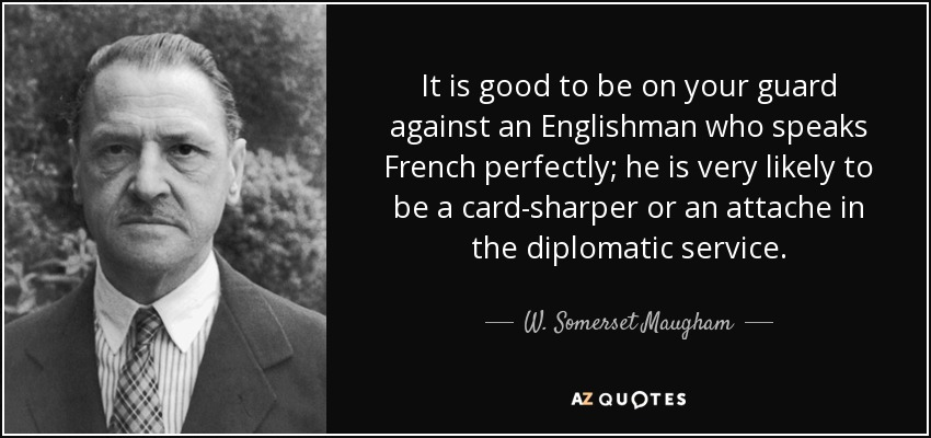 It is good to be on your guard against an Englishman who speaks French perfectly; he is very likely to be a card-sharper or an attache in the diplomatic service. - W. Somerset Maugham