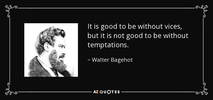 It is good to be without vices, but it is not good to be without temptations. - Walter Bagehot