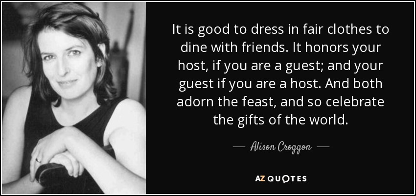 It is good to dress in fair clothes to dine with friends. It honors your host, if you are a guest; and your guest if you are a host. And both adorn the feast, and so celebrate the gifts of the world. - Alison Croggon