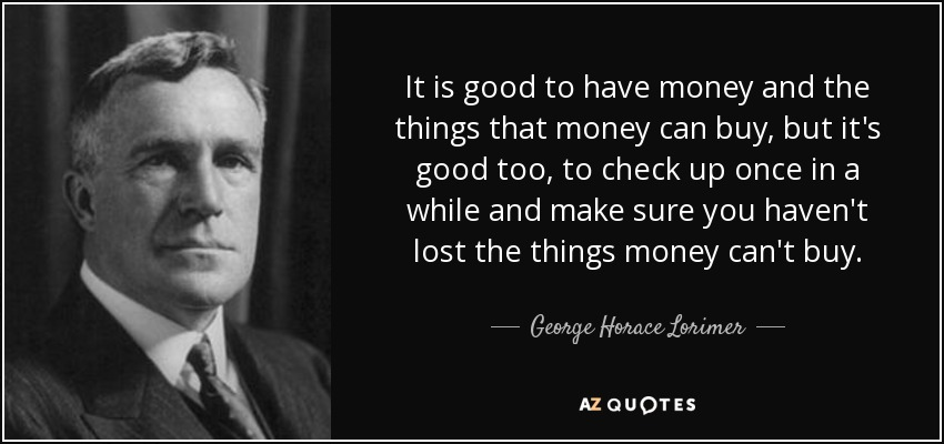 It is good to have money and the things that money can buy, but it's good too, to check up once in a while and make sure you haven't lost the things money can't buy. - George Horace Lorimer