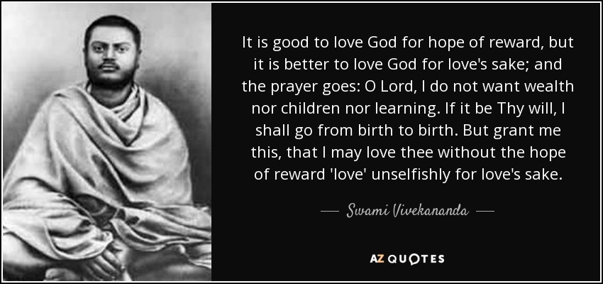 It is good to love God for hope of reward, but it is better to love God for love's sake; and the prayer goes: O Lord, I do not want wealth nor children nor learning. If it be Thy will, I shall go from birth to birth. But grant me this, that I may love thee without the hope of reward 'love' unselfishly for love's sake. - Swami Vivekananda