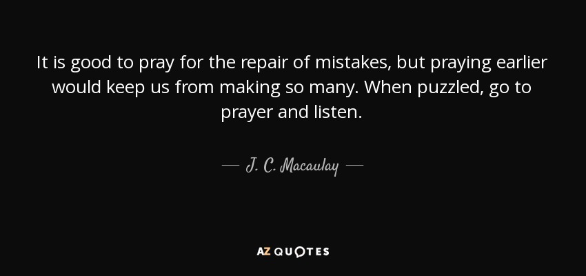 It is good to pray for the repair of mistakes, but praying earlier would keep us from making so many. When puzzled, go to prayer and listen. - J. C. Macaulay