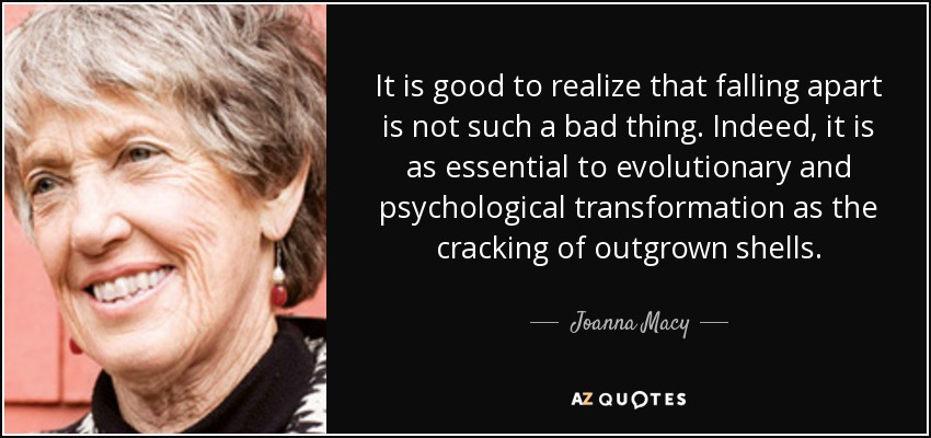 It is good to realize that falling apart is not such a bad thing. Indeed, it is as essential to evolutionary and psychological transformation as the cracking of outgrown shells. - Joanna Macy