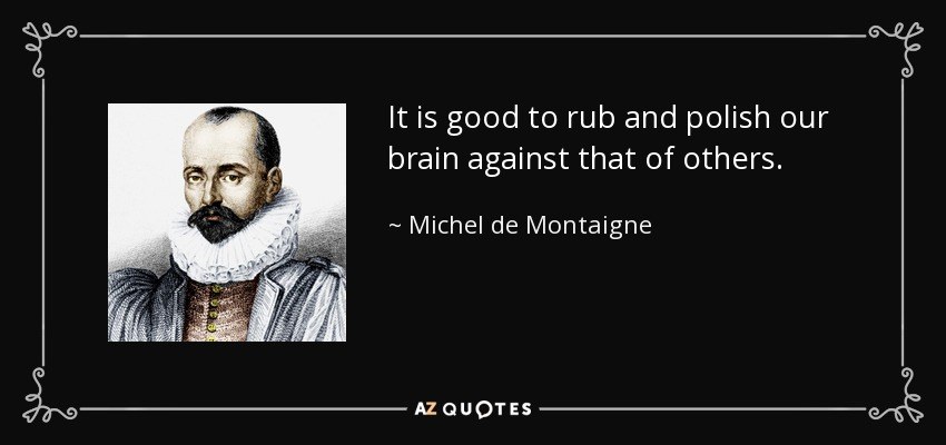 It is good to rub and polish our brain against that of others. - Michel de Montaigne