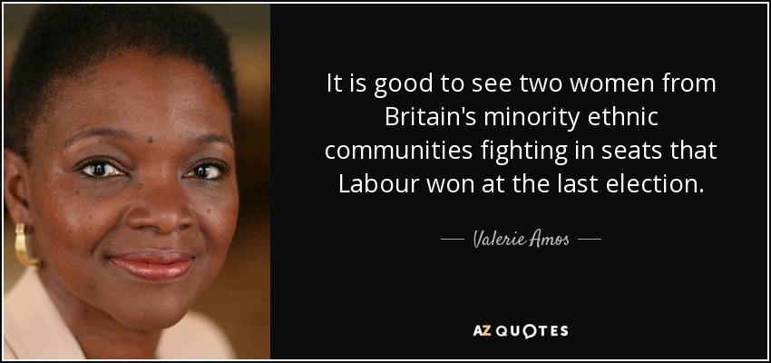 It is good to see two women from Britain's minority ethnic communities fighting in seats that Labour won at the last election. - Valerie Amos, Baroness Amos