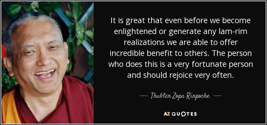 It is great that even before we become enlightened or generate any lam-rim realizations we are able to offer incredible benefit to others. The person who does this is a very fortunate person and should rejoice very often. - Thubten Zopa Rinpoche