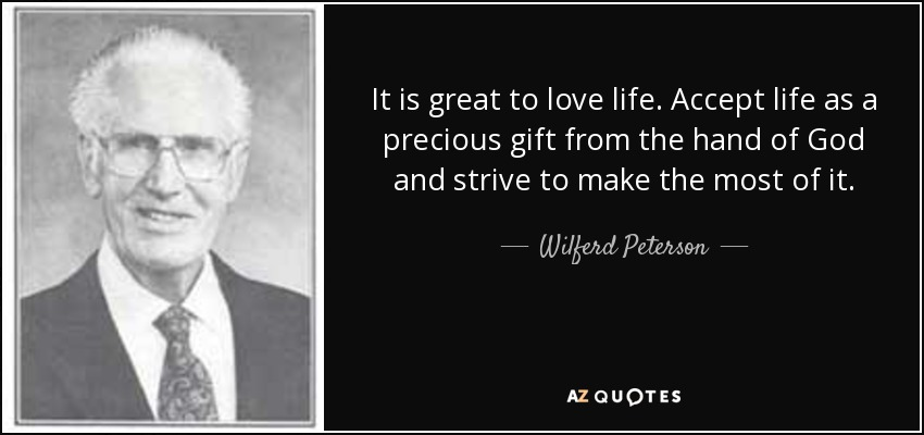 It is great to love life. Accept life as a precious gift from the hand of God and strive to make the most of it. - Wilferd Peterson