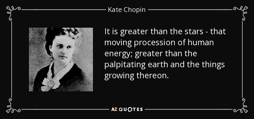 It is greater than the stars - that moving procession of human energy; greater than the palpitating earth and the things growing thereon. - Kate Chopin
