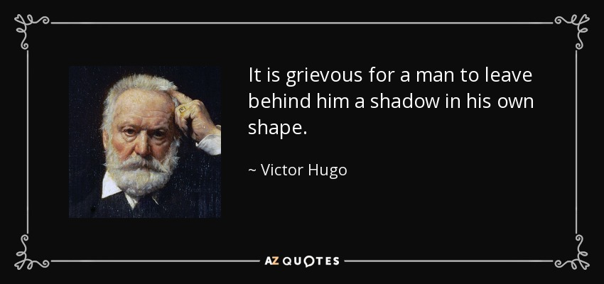 It is grievous for a man to leave behind him a shadow in his own shape. - Victor Hugo