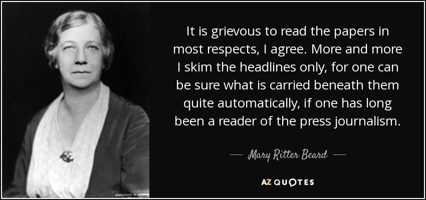 It is grievous to read the papers in most respects, I agree. More and more I skim the headlines only, for one can be sure what is carried beneath them quite automatically, if one has long been a reader of the press journalism. - Mary Ritter Beard