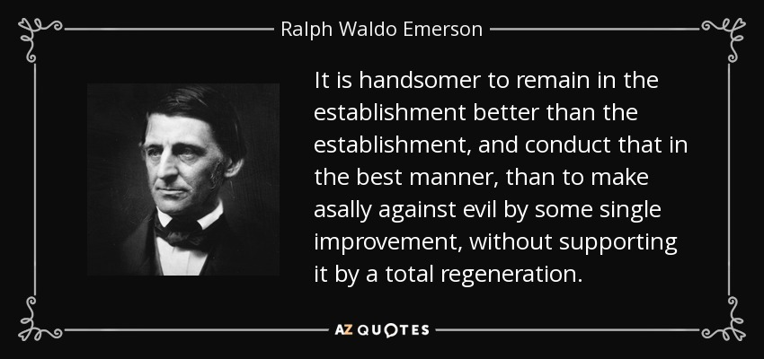 It is handsomer to remain in the establishment better than the establishment, and conduct that in the best manner, than to make asally against evil by some single improvement, without supporting it by a total regeneration. - Ralph Waldo Emerson