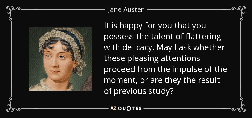 It is happy for you that you possess the talent of flattering with delicacy. May I ask whether these pleasing attentions proceed from the impulse of the moment, or are they the result of previous study? - Jane Austen