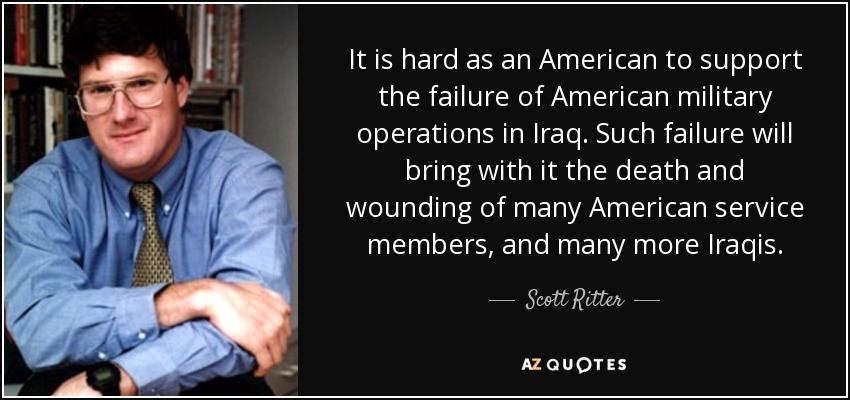 It is hard as an American to support the failure of American military operations in Iraq. Such failure will bring with it the death and wounding of many American service members, and many more Iraqis. - Scott Ritter