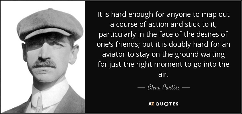 It is hard enough for anyone to map out a course of action and stick to it, particularly in the face of the desires of one's friends; but it is doubly hard for an aviator to stay on the ground waiting for just the right moment to go into the air. - Glenn Curtiss