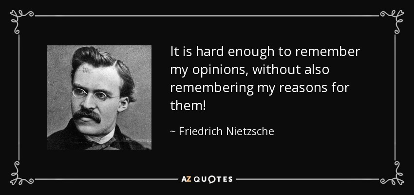 It is hard enough to remember my opinions, without also remembering my reasons for them! - Friedrich Nietzsche