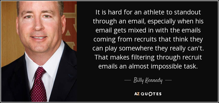 It is hard for an athlete to standout through an email, especially when his email gets mixed in with the emails coming from recruits that think they can play somewhere they really can't. That makes filtering through recruit emails an almost impossible task. - Billy Kennedy