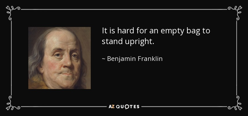 It is hard for an empty bag to stand upright. - Benjamin Franklin