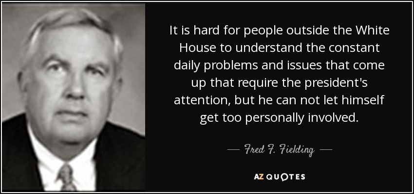 It is hard for people outside the White House to understand the constant daily problems and issues that come up that require the president's attention, but he can not let himself get too personally involved. - Fred F. Fielding