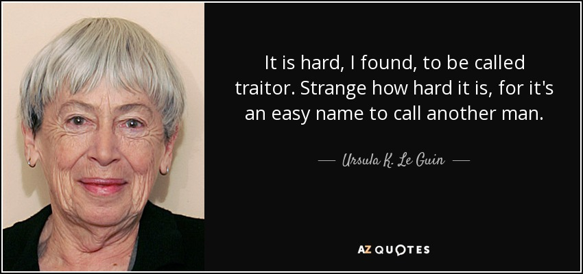It is hard, I found, to be called traitor. Strange how hard it is, for it's an easy name to call another man. - Ursula K. Le Guin
