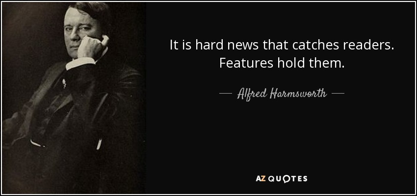 It is hard news that catches readers. Features hold them. - Alfred Harmsworth, 1st Viscount Northcliffe