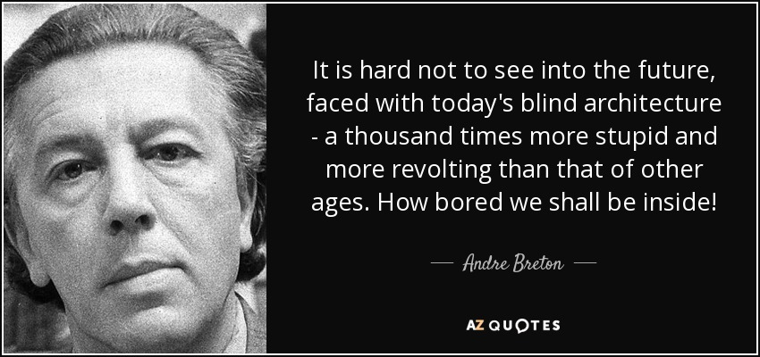 It is hard not to see into the future, faced with today's blind architecture - a thousand times more stupid and more revolting than that of other ages. How bored we shall be inside! - Andre Breton